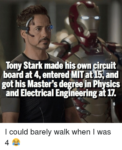 Memes, 🤖, and Tony Stark: Tony Stark made his own circuit  board at 4, entered MIT at and  got his Master's degree in Physics  and Electrical Engineering at 17. I could barely walk when I was 4 😂
