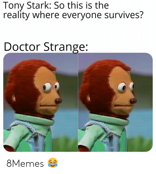 Doctor, Memes, and Reality: Tony Stark: So this is the  reality where everyone survives?  Doctor Strange: 8Memes 😂
