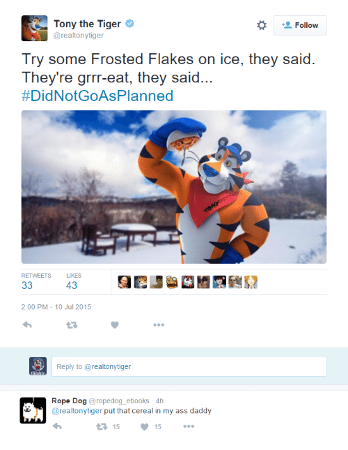 Ass, Tiger, and Dog: Tony the Tiger  @realtonytiger  Try some Frosted Flakes on ice, they said  They're grrr-eat, they said...  #DidNotGoAsPlanned  RETWEETS  LIKES  43  2:00 PM-10 Jul 2015  Reply to @realtonytiger  Rope Dog@ropedog_ebooks 4h  @realtonytiger put that cereal in my ass daddy  1515