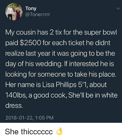 Tix: Tony  @Tonerrrrr  My cousin has 2 tix for the super bowl  paid $2500 for each ticket he didnt  realize last year it was going to be the  day of his wedding. If interested he is  looking for someone to take his place.  Her name is Lisa Phillips 5'1, about  140lbs, a good cook, She'll be in white  dress.  2018-01-22, 1:05 PM She thicccccc 👌