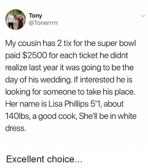 Memes, Super Bowl, and Dress: Tony  @Tonerrrrr  My cousin has 2 tix for the super bowl  paid $2500 for each ticket he didnt  realize last year it was going to be the  day of his wedding. If interested he is  looking for someone to take his place.  Her name is Lisa Phillips 5'1, about  140lbs, a good cook, She'll be in white  dress. Excellent choice...