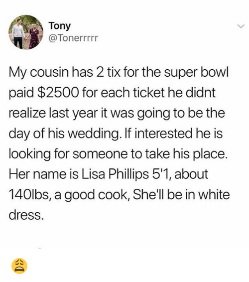 Tix: Tony  @Tonerrrrr  My cousin has 2 tix for the super bowl  paid $2500 for each ticket he didnt  realize last year it was going to be the  day of his wedding. If interested he is  looking for someone to take his place.  Her name is Lisa Phillips 5'1, about  140lbs, a good cook, Shell be in white  dress. 😩