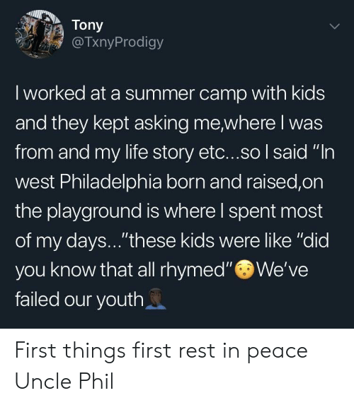 "Life, Summer, and Kids: Tony  @TxnyProdigy  I worked at a summer camp with kids  and they kept asking me,where I was  from and my life story etc...so I said ""In  west Philadelphia born and raised,on  the playground is where l spent most  of my days...""these kids were like ""did  you know that all rhymed"" We've  failed our youth First things first rest in peace Uncle Phil"