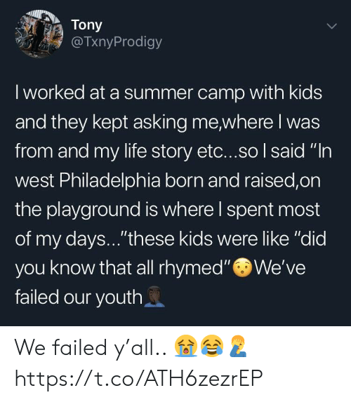 "Life, Summer, and Kids: Tony  TxnyProdigy  I worked at a summer camp with kids  and they kept asking me where I was  from and my life story etc...so I said ""In  west Philadelphia born and raised,on  the playground is where l spent most  of my days...""these kids were like ""did  you know that all rhymed""We've  failed our youth We failed y'all.. 😭😂🤦‍♂️ https://t.co/ATH6zezrEP"