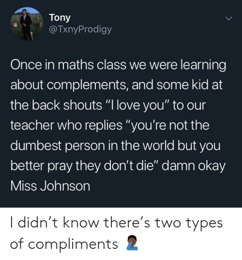 "Love, Teacher, and Okay: Tony  @TxnyProdigy  Once in maths class we were learning  about complements, and some kid at  the back shouts ""l love you"" to our  teacher who replies ""you're not the  dumbest person in the world but you  better pray they don't die"" damn okay  ISS Jonnson I didn't know there's two types of compliments 🤦🏿‍♂️"