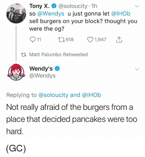 Memes, Wendys, and Thought: Tony X. @soloucity 1h  so @Wendys u just gonna let @IHOb  sell burgers on your block? thought you  were the og?  911 ti618 1,947  ti Matt Palumbo Retweeted  Wendy's  @Wendys  Replying to @soloucity and @lHOb  Not really afraid of the burgers from a  place that decided pancakes were too  hard (GC)