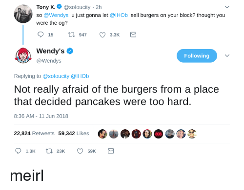 Wendys, Thought, and MeIRL: Tony X.@soloucity 2h  so @Wendys u just gonna let @IHOb sell burgers on your block? thought you  were the og?  15 t 947 3.3K  Wendy's Ф  @Wendys  Following  Replying to @soloucity @IHOb  Not really afraid of the burgers from a place  that decided pancakes were too hard.  8:36 AM-11 Jun 2018  22,824 Retweets 59,342 Likes  808 meirl