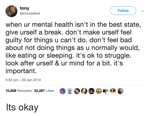 Bad, Struggle, and Best: tony  @xforcades4  Follow  when ur mental health isn't in the best state,  give urself a break. don't make urself feel  guilty for things u can't do. don't feel bad  about not doing things as u normally would  like eating or sleeping. it's ok to struggle  look after urself & ur mind for a bit. it's  important.  5:52 pm 29 Jan 2019  10,808 Retweets 32,267 Likes Its okay