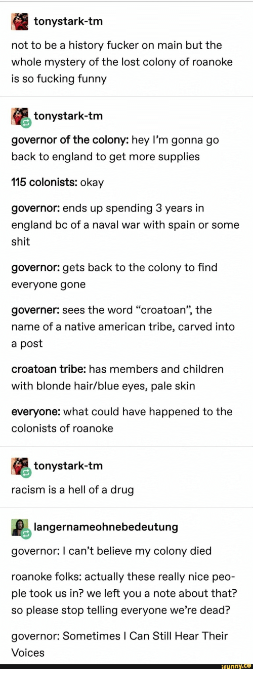 "Hell Of A: tonystark-tm  not to be a history fucker on main but the  whole mystery of the lost colony of roanoke  is so fucking funny  tonystark-tm  governor of the colony: hey l'm gonna go  back to england to get more supplies  115 colonists: okay  governor: ends up spending 3 years in  england bc of a naval war with spain or some  shit  governor: gets back to the colony to find  evervone gone  governer: sees the word ""croatoan"", the  name of a native american tribe, carved into  a post  croatoan tribe: has members and children  with blonde hair/blue eyes, pale skin  everyone: what could have happened to the  colonists of roanoke  tonystark-tm  racism is a hell of a drug  langernameohnebedeutung  governor: I can't believe my colony died  roanoke folks: actually these really nice peo-  ple took us in? we left you a note about that?  so please stop telling everyone we're dead?  governor: Sometimes I Can Still Hear Their  Voices  funny.Ce"