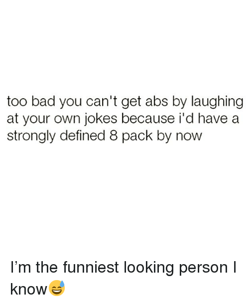Bad, Funny, and Jokes: too bad you can't get abs by laughing  at your own jokes because i'd have a  strongly defined 8 pack by now I'm the funniest looking person I know😅
