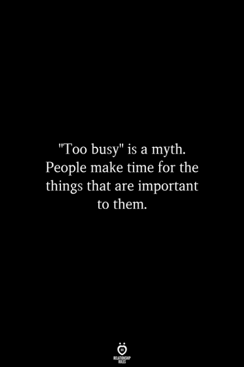 "Time, Myth, and Them: Too busy"" is a myth.  People make time for the  things that are important  to them"