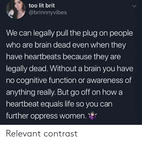 Equals: too lit brit  @brinnnyvibes  We can legally pull the plug on people  who are brain dead even when they  have heartbeats because they are  legally dead. Without a brain you have  no cognitive function or awareness of  anything really. But go off on how a  heartbeat equals life so you carn  further oppress women. 1 Relevant contrast