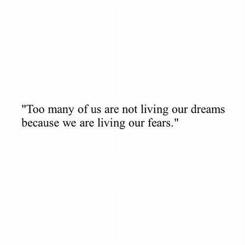 """Dreams, Living, and Because: """"Too many of us are not living our dreams  because we are living our fears."""""""