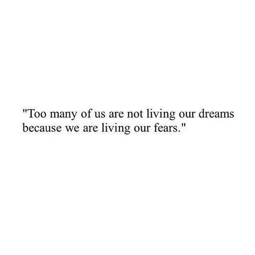 """Fears: """"Too many of us are not living our dreams  because we are living our fears."""""""