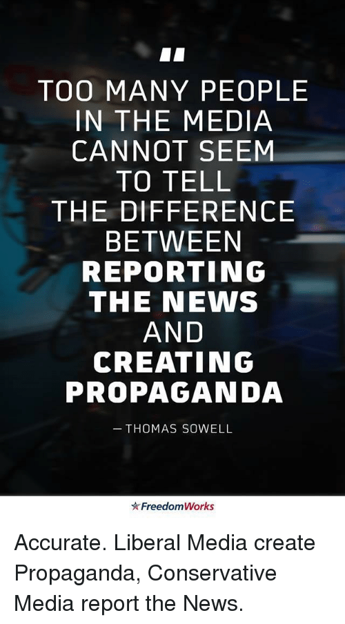 News, Propaganda, and Conservative: TOO MANY PEOPLE  IN THE MEDIA  CANNOT SEEM  TO TELL  THE DIFFERENCE  BETWEEN  REPORTING  THE NEWS  AND  CREATING  PROPAGANDA  THOMAS SOWELL  Freedom Works