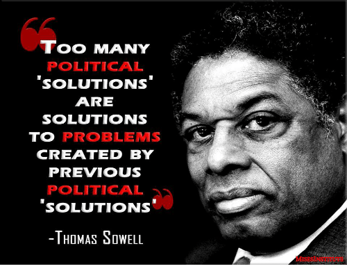 Thomas Sowell, Thomas, and Solutions: TOO MANY  POLITICAL  SOLUTIONS  ARE  SOLUTIONS  TO PROBLEMS  CREATED BY  PREVIOUS  POLITICAL  SOLUTIONS  -THOMAS SoWELL