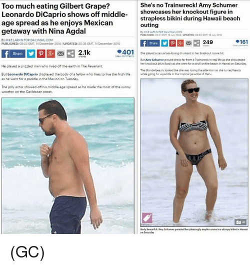 Paddling: Too much eating Gilbert Grape?  She's no Trainwreck! Amy Schumer  Leonardo DiCaprio shows off middle  showcases her knockout figure in  strapless bikini during Hawaii beach  age spread as he enjoys Mexican  outing  getaway with Nina Agdal  By MIKELARRON FOR DAILYMAILCOM  PUULISHED 05210MT iuly 2016 UPDATED 0950 0Mt 19 July 2015  By MIKE LARKIN FOR DAILYMAILCOM  .161  249  PUBLISHED: 0223 GMT 14December 2016 UPDATED: 2035 GMT 4December 2016  401 She played a casual sexloving drunkard in her breakout movie hit.  2.1k  But Amy Schumer proved the is far from a Trainwreck in real life asahe showcaoed  her knockout bikin body as she went for a strollionthe beach in Hawaion Saturday  He played a grizzled man who lived off the earth in The Revenant.  The blonde beauty looked lie the was loving the attentionas the turned heads  But Leonardo DiCaprio displayed the body of a fellow who likes to live the high life  while going for a paddle in the tropical paradise of Oahu.  as he went for a paddle in the Mexico on Tuesday.  The jolly actor showed  off his middle-age spread as he made the most of the sunny  weather on the Caribbean coast.  Body beautiful Amy Schumer paraded her pleasinglyample curvesin askimpy bikini in Hawaii (GC)