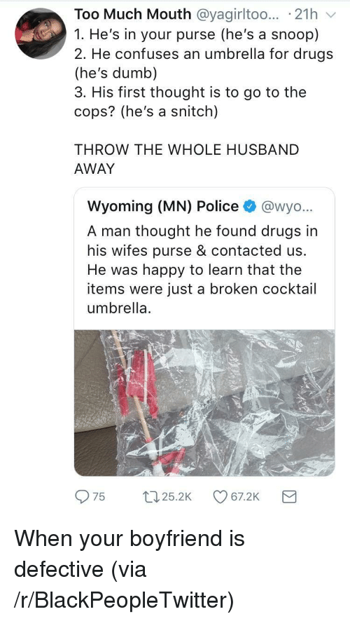 Blackpeopletwitter, Drugs, and Dumb: Too Much Mouth @yagirltoo... 21h v  1. He's in your purse (he's a snoop)  2. He confuses an umbrella for drugs  (he's dumb)  3. His first thought is to go to the  cops? (he's a snitch)  THROW THE WHOLE HUSBAND  AWAY  Wyoming (MN) Police @wyo.  A man thought he found drugs in  his wifes purse & contacted us.  He was happy to learn that the  items were just a broken cocktail  umbrella.  975 t25.2 7.2K <p>When your boyfriend is defective (via /r/BlackPeopleTwitter)</p>