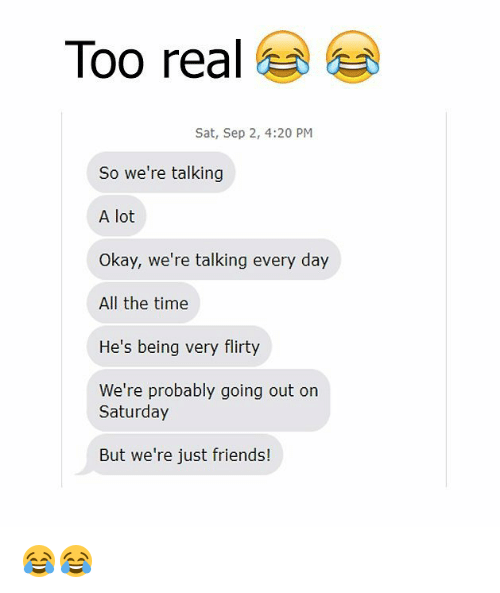 Friends, Memes, and Okay: Too real  Sat, Sep 2, 4:20 PM  So we're talking  A lot  Okay, we're talking every day  All the time  He's being very flirty  We're probably going out on  Saturday  But we're just friends! 😂😂