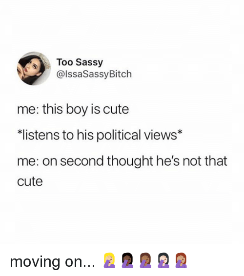 Cute, Memes, and Sassy: Too Sassy  @lssaSassyBitch  me: this boy is cute  listens to his political views*  me: on second thought he's not that  cute moving on... 🤦🏼‍♀️🤦🏿‍♀️🤦🏾‍♀️🤦🏻‍♀️🤦🏽‍♀️