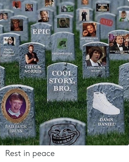 Bad, Chuck Norris, and Damn Daniel: TOO SHALL  NOTPASS  EPIC  THERESALWAYS  ONE DOES NOT  ALMPIY  Overly  Atacbed  Girlfriend  mosoRAPTOR  CHUCK  NORRIS  CONSPIRACY  COOL  STORY  BRO.  KEANU  DAMN  DANIEL  BAD LUCK  BRIAN Rest in peace