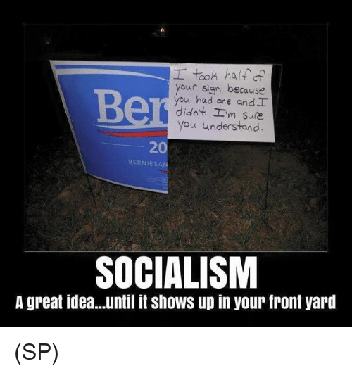Memes, Socialism, and 🤖: took ha/f of  your sign because  you had one and I  didn't-'m sure  you understand  20  BERNIESA  SOCIALISM  A great idea..until it shows up in your front yard (SP)