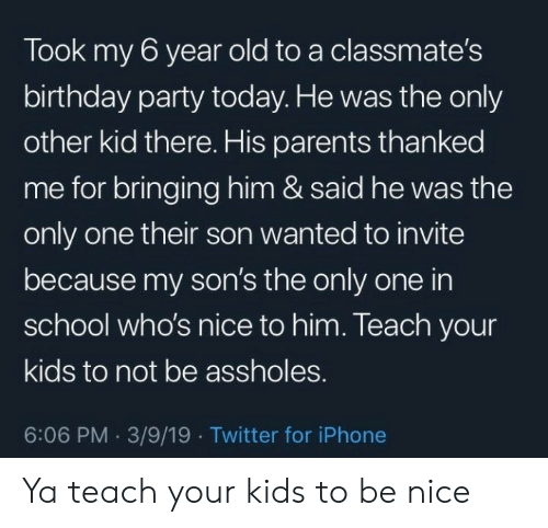 birthday party: Took my 6 year old to a classmate's  birthday party today. He was the only  other kid there. His parents thanked  me for bringing him & said he was the  only one their son wanted to invite  because my son's the only one in  school who's nice to him. Teach your  kids to not be assholes.  6:06 PM 3/9/19 Twitter for iPhone Ya teach your kids to be nice