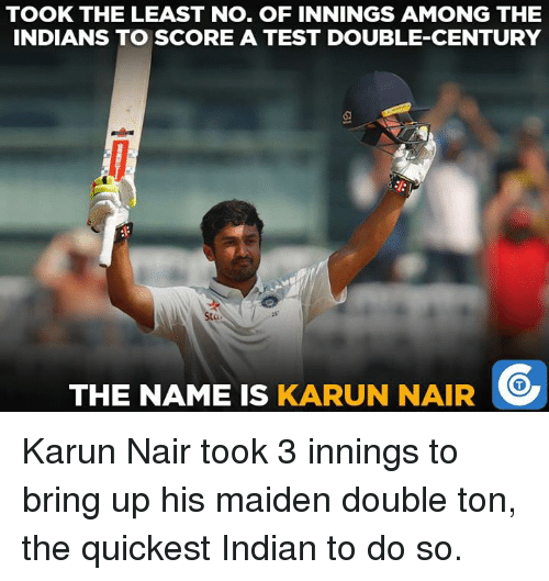 Karun Nair: TOOK THE LEAST NO. OF INNINGS AMONG THE  INDIANS TO SCORE A TEST DOUBLE-CENTURY  THE NAME IS  KARUN NAIR Karun Nair took 3 innings to bring up his maiden double ton, the quickest Indian to do so.