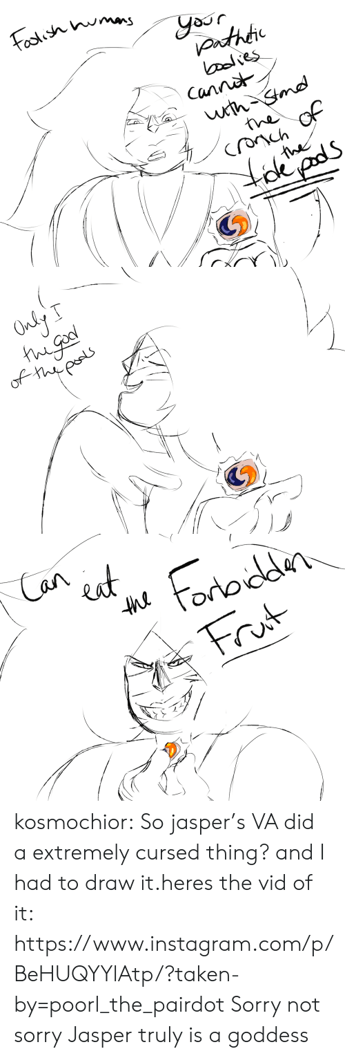Instagram, Sorry, and Taken: Toolish mas  yor  nthtic  ealies  Canna  wrth Stmd  the of  the  tdpds   Only  of thips   Can  t  ortoddn  Frut  the kosmochior:  So jasper's VA did a extremely cursed thing? and I had to draw it.heres the vid of it: https://www.instagram.com/p/BeHUQYYlAtp/?taken-by=poorl_the_pairdotSorry not sorry  Jasper truly is a goddess