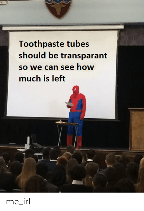 Irl, Me IRL, and How: Toothpaste tubes  should be transparant  so we can see how  much is left me_irl