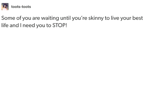 Life, Skinny, and Best: toots-toots  Some of you are waiting until you're skinny to live your best  life and I need you to STOP!
