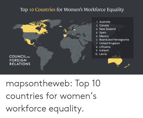 Lithuania: Top 10 Countries for Women's Workforce Equality  1. Australia  2. Canada  3. New Zealand  4. Spain  5. Mexico  6. Bosnia and Herzegovina  7. United Kingdom  8. Lithuania  9. Iceland  10. Latvia  COUNCIL。  FOREIGN  RELATIONS mapsontheweb:  Top 10 countries for women's workforce equality.