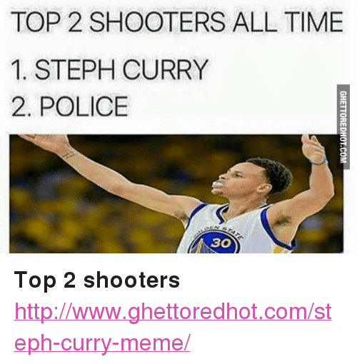 """Ghettoredhot: TOP 2 SHOOTERS ALL TIME  1. STEPH CURRY  2. POLICE  30) <p><strong>Top 2 shooters</strong></p><p><a href=""""http://www.ghettoredhot.com/steph-curry-meme/"""">http://www.ghettoredhot.com/steph-curry-meme/</a></p>"""