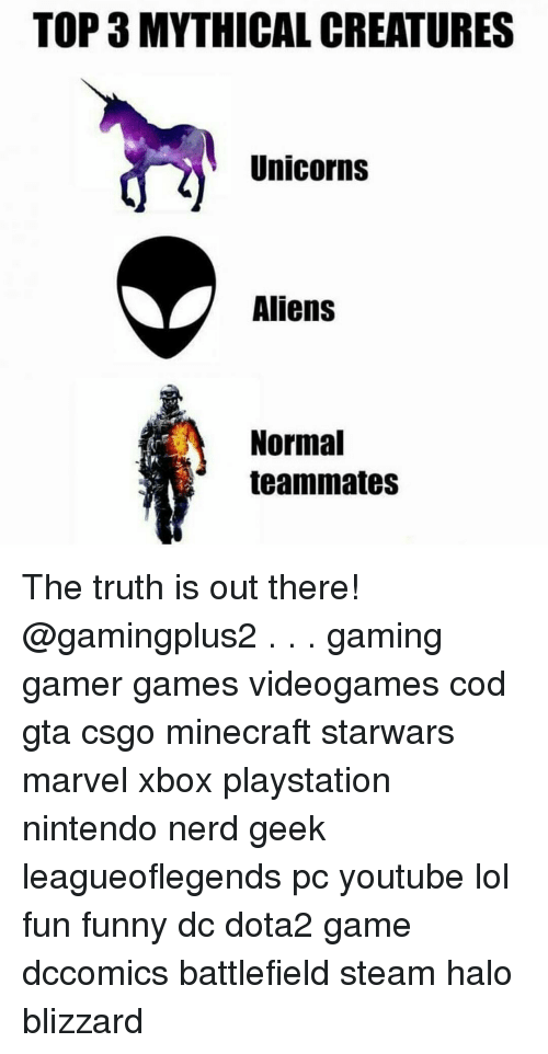 Funnyes: TOP 3 MYTHICAL CREATURES  Unicorns  Aliens  Normal  teammates The truth is out there! @gamingplus2 . . . gaming gamer games videogames cod gta csgo minecraft starwars marvel xbox playstation nintendo nerd geek leagueoflegends pc youtube lol fun funny dc dota2 game dccomics battlefield steam halo blizzard