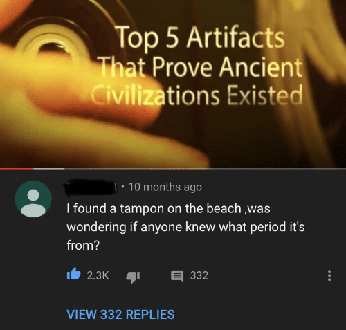 period: Top 5 Artifacts  That Prove Ancient  Civilizations Existed  10 months ago  t  I found a tampon on the beach ,was  wondering if anyone knew what period it's  from?  332  2.3K  VIEW 332 REPLIES