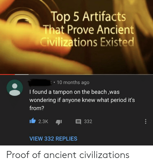 Period, Beach, and Tampon: Top 5 Artifacts  That Prove Ancient  Civilizations Existed  t 10 months ago  I found a tampon on the beach ,was  wondering if anyone knew what period it's  from?  332  2.3K  VIEW 332 REPLIES Proof of ancient civilizations
