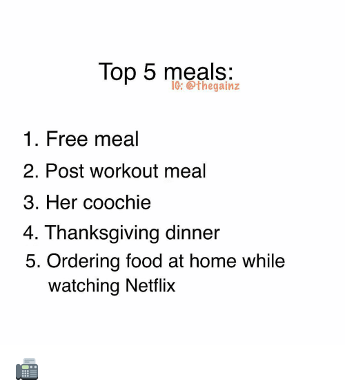 Food, Memes, and Netflix: Top 5 meals:  1G: thegainz  1. Free meal  2. Post workout meal  3. Her coochie  4. Thanksgiving dinner  5. Ordering food at home while  watching Netflix 📠
