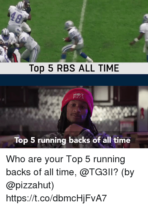 Memes, Pizzahut, and Time: Top 5 RBS ALL TIME  Top 5 running backs of all time Who are your Top 5 running backs of all time, @TG3II?  (by @pizzahut) https://t.co/dbmcHjFvA7