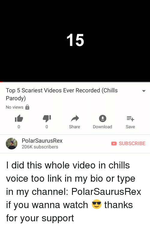 Memes, Videos, and Link: Top 5 Scariest Videos Ever Recorded (Chills  Parody)  No views  Share  Download  Save  PolarSaurusRex  206K subscribers  SUBSCRIBE I did this whole video in chills voice too link in my bio or type in my channel: PolarSaurusRex if you wanna watch 😎 thanks for your support