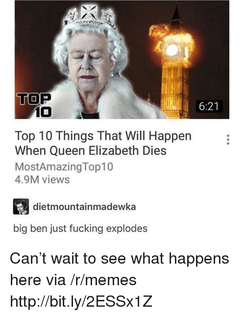 Fucking, Memes, and Queen Elizabeth: TOP  6:21  10  Top 10 Things That Will Happen  When Queen Elizabeth Dies  MostAmazingTop10  4.9M views  dietmountainmadewka  big ben just fucking explodes Can't wait to see what happens here via /r/memes http://bit.ly/2ESSx1Z
