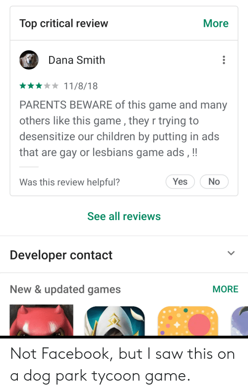 Children, Facebook, and Lesbians: Top critical review  More  Dana Smith  11/8/18  PARENTS BEWARE of this game and many  others like this game , they r trying to  desensitize our children by putting in ads  that are gay or lesbians game ads, !!  Was this review helpful?  Yes  No  See all reviews  Developer contact  New & updated games  MORE Not Facebook, but I saw this on a dog park tycoon game.