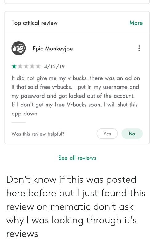 Facepalm, Soon..., and Free: Top critical review  More  Epic Monkeyjoe  4/12/19  It did not give me my v-bucks. there was an ad on  it that said free v-bucks. I put in my username and  my password and got locked out of the account  If I don't get my free V-bucks soon, I will shut this  app down.  Was this review helpful?  Yes  No  See all reviews Don't know if this was posted here before but I just found this review on mematic don't ask why I was looking through it's reviews