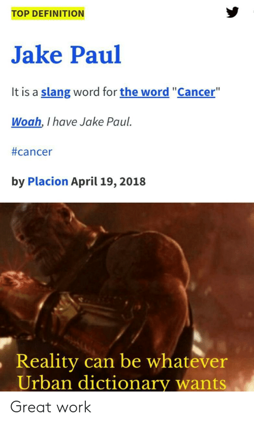 """Urban Dictionary, Work, and Cancer: TOP DEFINITION  Jake Paul  It is a slang word for the word """"Cancer""""  Woah, I have Jake Paul  #cancer  by Placion April 19, 2018  ,Reality  can be whatever  Urban dictionary wants Great work"""