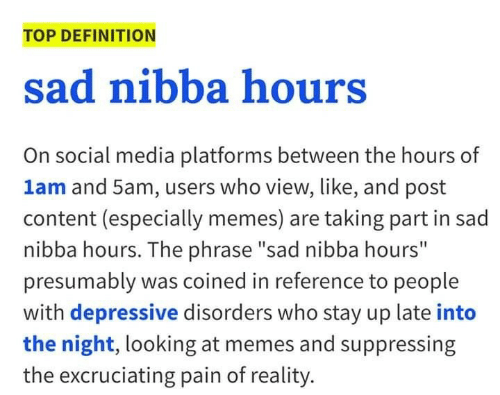 "Memes, Social Media, and Definition: TOP DEFINITION  sad nibba hours  On social media platforms between the hours of  lam and 5am, users who view, like, and post  content (especially memes) are taking part in sad  nibba hours. The phrase ""sad nibba hours""  presumably was coined in reference to people  with depressive disorders who stay up late into  the night, looking at memes and suppressing  the excruciating pain of reality."