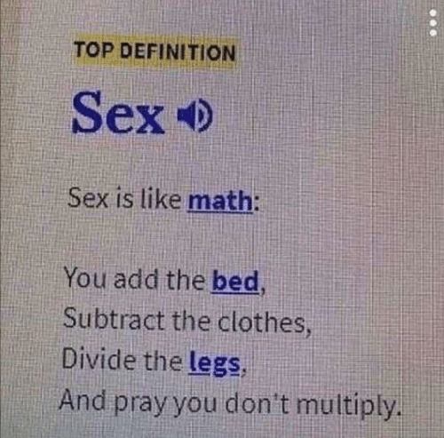 pray: TOP DEFINITION  Sex  Sex is like math:  You add the bed  Subtract the clothes  Divide the legs  And pray you don't multiply