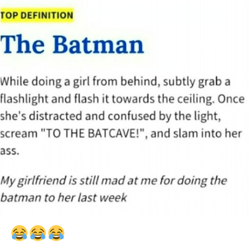 "Ass, Batman, and Confused: TOP DEFINITION  The Batman  While doing a girl from behind, subtly grab a  flashlight and flash it towards the ceiling. Once  she's distracted and confused by the light,  scream ""TO THE BATCAVE!"", and slam into her  ass  My girlfriend is still mad at me for doing the  batman to her last week 😂😂😂"