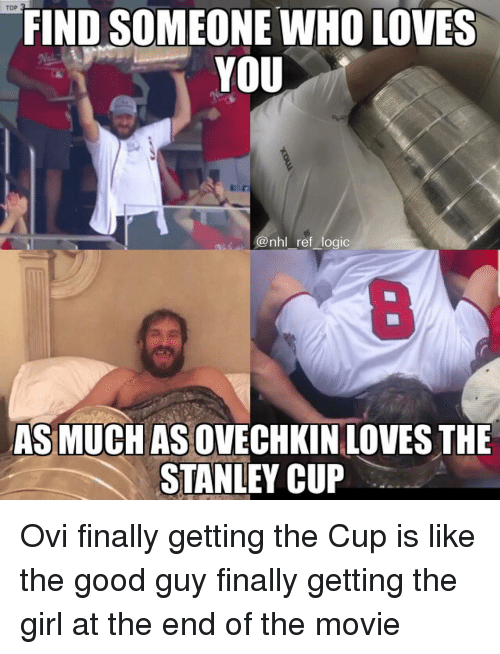 Logic, Memes, and National Hockey League (NHL): TOP  FIND SOMEONE WHO LOVES  YOU  @nhl ref logic  8  AS MUCH AS OVECHKIN LOVES THE  STANLEY CUP Ovi finally getting the Cup is like the good guy finally getting the girl at the end of the movie