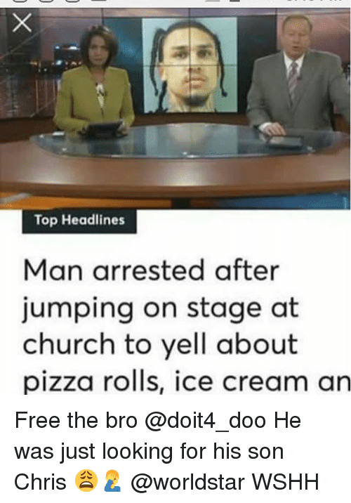 Church, Memes, and Pizza: Top Headlines  Man arrested after  jumping on stage at  church to yell about  pizza rolis, ice cream an Free the bro @doit4_doo He was just looking for his son Chris 😩🤦♂️ @worldstar WSHH