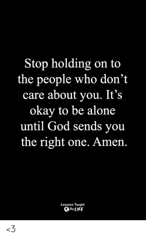 Being Alone, God, and Life: top holding on to  the people who don't  care about you. It's  okay to be alone  until God sends you  the right one. Amen.  Lessons Taught  By LIFE <3