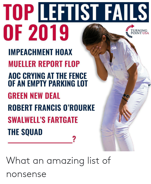 Mueller: TOP LEFTIST FAILS  OF 2019  TURNING  POINT USA  IMPEACHMENT HOAX  MUELLER REPORT FLOP  AOC CRYING AT THE FENCE  OF AN EMPTY PARKING LOT  GREEN NEW DEAL  ROBERT FRANCIS O'ROURKE  SWALWELL'S FARTGATE  THE SQUAD What an amazing list of nonsense